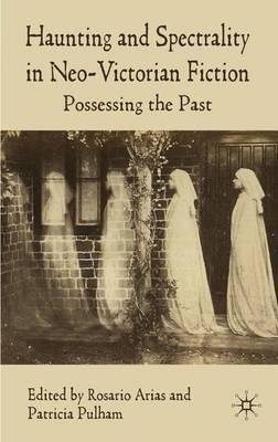 By Pulham, Patricia ( Author ) [ Haunting and Spectrality in Neo-Victorian Fiction: Possessing the Past By Jan-2010 Hardcover