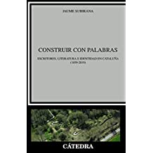 Construir con palabras: Escritores, literatura e identidad en Cataluña (1859-2019) (Crítica Y Estudios Literarios)