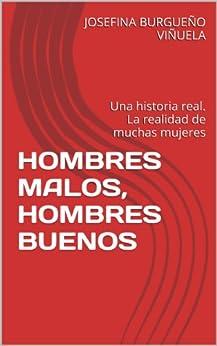 HOMBRES MALOS, HOMBRES BUENOS: Una historia real. La realidad de muchas mujeres de [VIÑUELA, JOSEFINA BURGUEÑO]