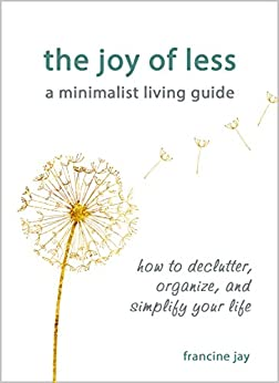 The Joy of Less, A Minimalist Living Guide: How to Declutter, Organize, and Simplify Your Life by [Jay, Francine]