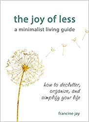 The Joy of Less, A Minimalist Living Guide: How to Declutter, Organize, and Simplify Your Life (English Edition)