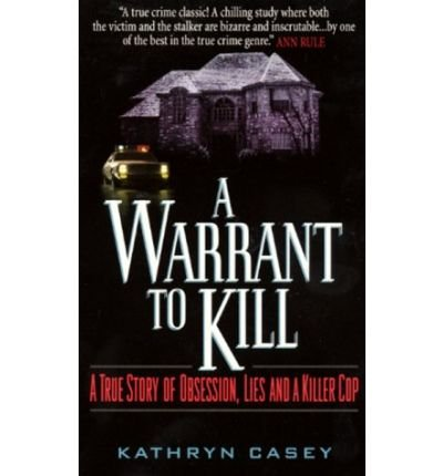 [(A Warrant to Kill: A True Story of Obsession, Lies, and a Killer Cop)] [by: Kathryn Casey]