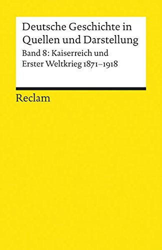 Deutsche Geschichte in Quellen und Darstellung / Kaiserreich und Erster Weltkrieg. 1871-1918 (Reclams Universal-Bibliothek)