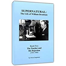 Supernatural: The Life of William Branham (Book 5: The Teacher and His Rejection 1955-1960)