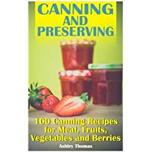 Canning and Preserving: 100 Canning Recipes for Meat, Fruits, Vegetables and Berries: (Canning Recipes, Homemade Canning) (Canning Cookbook)