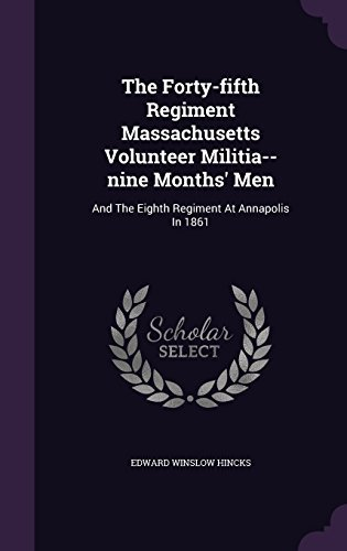 The Forty-fifth Regiment Massachusetts Volunteer Militia--nine Months' Men: And The Eighth Regiment At Annapolis In 1861 by Edward Winslow Hincks (2015-11-19)