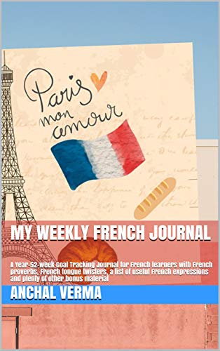 My Weekly French Journal: A Year-52-week Goal Tracking Journal for French learners with French proverbs, French tongue twisters, a list of useful French ... of other bonus material (English Edition)