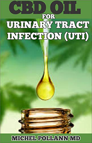 CBD OIL FOR URINARY TRACT INFECTION (UTI): A Comprehensive Guide to Treating UTI Using CBD Oil (English Edition)