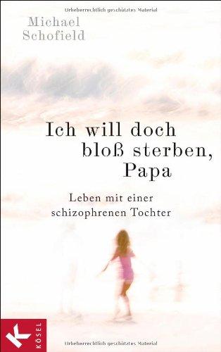 Buchseite und Rezensionen zu 'Ich will doch bloß sterben, Papa: Leben mit einer schizophrenen Tochter' von Michael Schofield