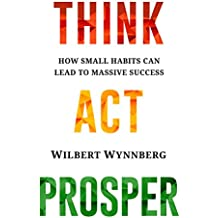 THINK. ACT. PROSPER.: How Small Habits Can Lead to Massive Success (English Edition)