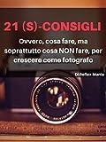21 (S)-Consigli: Ovvero, cosa fare, ma soprattutto cosa NON fare, per crescere come fotografo