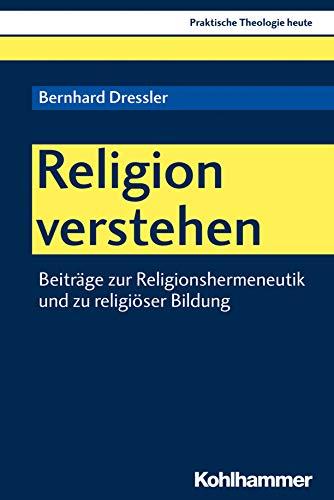 Religion verstehen: Beiträge zur Religionshermeneutik und zu religiöser Bildung (Praktische Theologie heute 170)