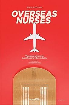 OVERSEAS NURSES: VIAGGIARE ATTRAVERSO LA PROFESSIONE INFERMIERISTICA di [Torella, Antonio]