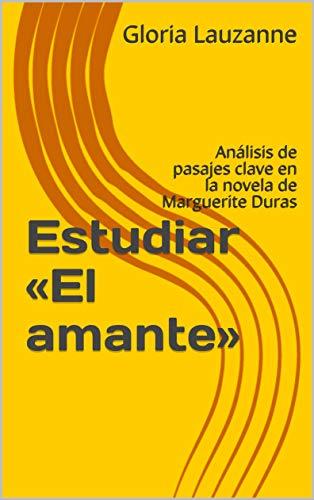 Estudiar «el Amante»: Análisis De Pasajes Clave En La Novela De Marguerite Duras por Gloria Lauzanne