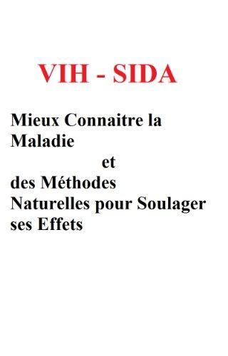 VIH  SIDA - Mieux Connaitre la Maladie et des Méthodes Naturelles pour Soulager ses Effets par francine stuck