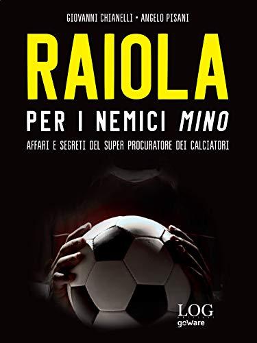 Raiola. Per i nemici Mino. Affari e segreti del super procuratore dei calciatori (Italian Edition)