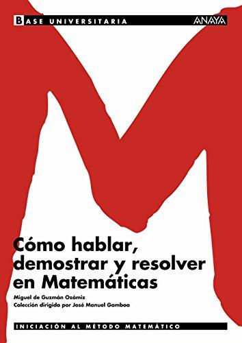 Cómo hablar, demostrar y resolver en Matemáticas. (Base Universitaria) por Miguel de Guzmán Ozamiz