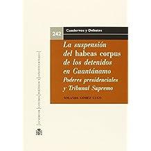 La suspensión del Habeas Corpus de los detenidos en Guantánamo. Poderes presidenciales y el rol del Tribunal Supremo de los Estados Unidos (Cuadernos y Debates)