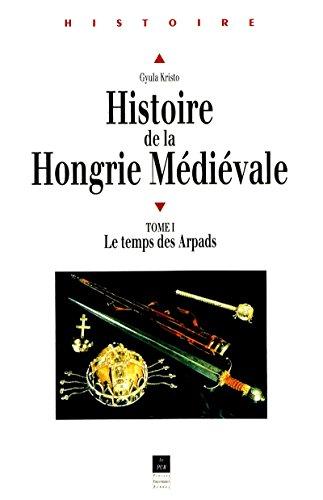 Histoire de la Hongrie médiévale. Tome I: Le temps des Arpads