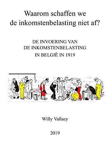 Waarom schaffen we de inkomstenbelasting niet af?: De invoering van de inkomstenbelasting in België in 1919 (Dutch Edition)