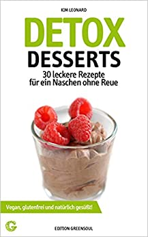 DETOX DESSERTS: 30 leckere Rezepte für ein Naschen ohne Reue - Vegan, glutenfrei und natürlich gesüßt (Detox Rezepte 1) von [Leonard, Kim]