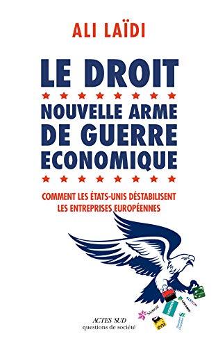Le Droit, nouvelle arme de guerre économique: Comment les Etats-Unis déstabilisent les entreprises européennes (Essais sciences humaines et politiques) par  Éditions Actes Sud