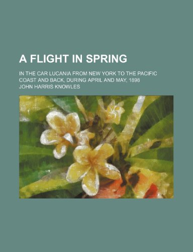 A flight in spring; in the car Lucania from New York to the Pacific coast and back, during April and May, 1898