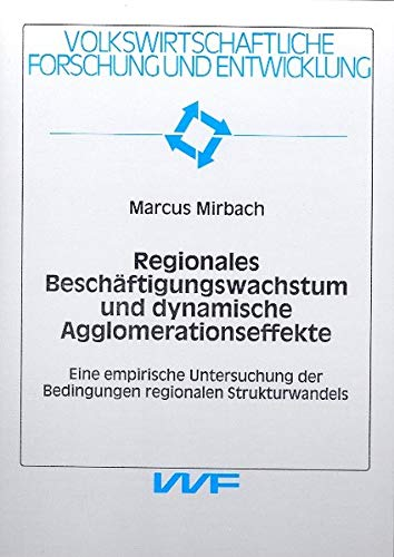 Regionales Beschäftigungswachstum und dynamische Agglomerationseffekte: Eine empirische Untersuchung der Bedingungen regionalen Strukturwandels (Volkswirtschaftliche Forschung und Entwicklung)