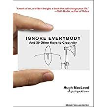 Ignore Everybody: And 39 Other Keys to Creativity by Hugh MacLeod (2009-08-03)