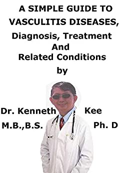 A  Simple  Guide  To  Vasculitis Diseases,  Diagnosis, Treatment  And  Related Conditions por Kenneth Kee