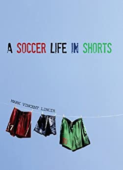 A Soccer Life in Shorts (English Edition) von [Lincir, Mark Vincent]