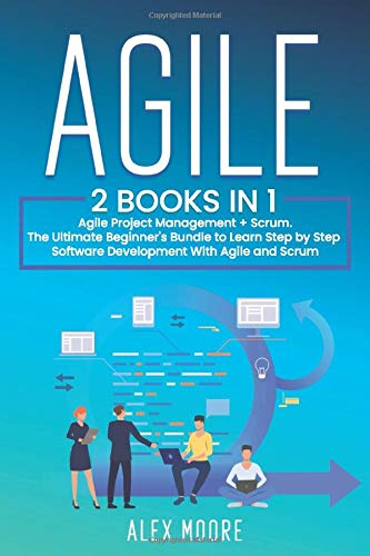 Agile: 2 BOOKS IN 1. Agile Project Management + Scrum. The Ultimate Beginner\'s Bundle to Learn Step by Step Software Development With Agile and Scrum