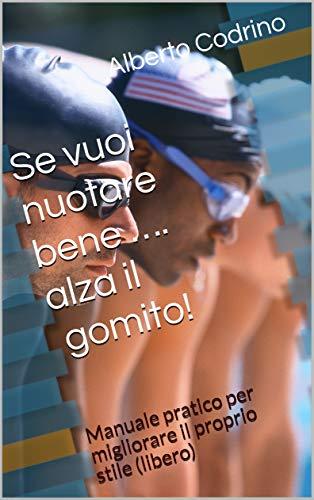 Se vuoi nuotare bene … alza il gomito!: Manuale pratico per migliorare il proprio stile (libero) (Italian Edition)