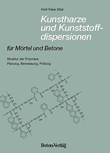 Kunstharze und Kunststoffdispersionen für Mörtel und Betone: Struktur der Polymere. Planung, Bemessung, Prüfung