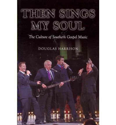 then-sings-my-soul-the-culture-of-southern-gospel-music-author-douglas-harrison-published-on-april-2012