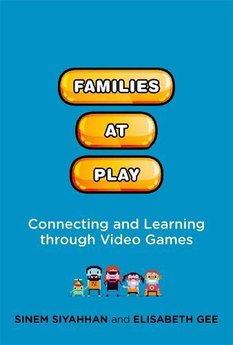 Families at Play: Connecting and Learning through Video Games (John D. and Catherine T. Macarthur Foundation Series on Digital Media and Learning)