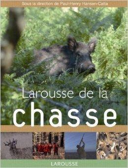 Larousse de la chasse de Paul-Henry Hansen-Catta ,Alexandre Bombenger ,Mathieu Boss ( 20 aot 2007 )