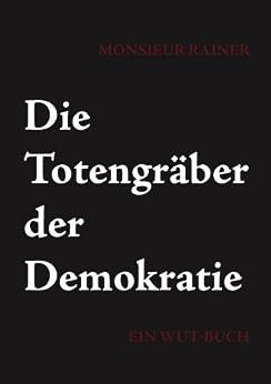 Die Totengräber der Demokratie: Ein Wut-Buch von [Rainer, Monsieur]