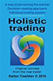Holistic trading - Original concept from real trader: A way of perceiving the market; Decision-making approach; Individual trading system (English Edition)