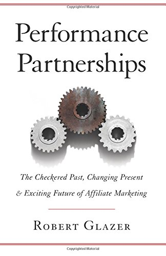 Performance Partnerships: The Checkered Past, Changing Present & Exciting Future of Affiliate Marketing por Robert Glazer