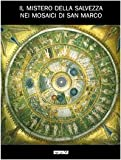 Il mistero della salvezza nei mosaici di San Marco. Catalogo della mostra (2005). Ediz. illustrata