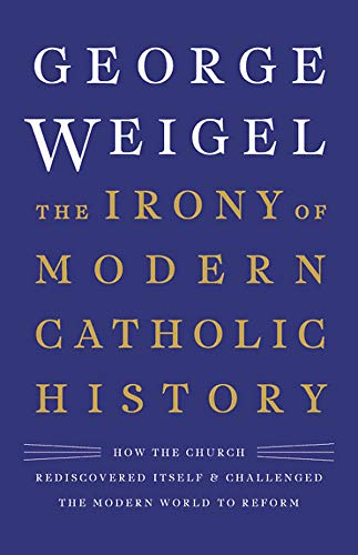 The Irony of Modern Catholic History: How the Church Rediscovered Itself and Challenged the Modern World to Reform