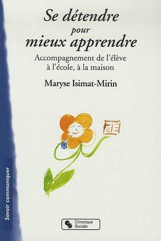 Se détendre pour mieux apprendre : Accompagnement de l'élève à l'école, à la maison par Maryse Isimat-Mirin