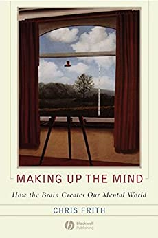 Making up the Mind: How the Brain Creates Our Mental World by [Frith, Chris]