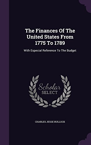 The Finances Of The United States From 1775 To 1789: With Especial Reference To The Budget