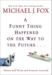 A Funny Thing Happened on the Way to the Future: Twists and Turns and Lessons Learned by Michael J. Fox (2010-04-13)