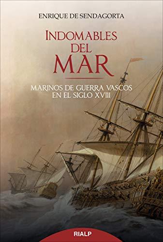 Indomables del mar: Marinos de guerra vascos en el siglo XVIII (Historia y Biografías) por Enrique Sendagorta