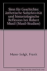 Sinn für Geschichte: Ästhetische Subjektivität und historiologische Reflexion bei Robert Musil (Musil-Studien)
