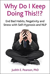 Why Do I Keep Doing This!!: End Bad Habits, Negativity and Stress with Self-Hypnosis and NLP