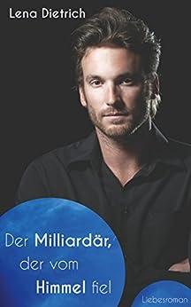 Der Milliardär, der vom Himmel fiel: Ein Liebesroman von [Dietrich, Lena]